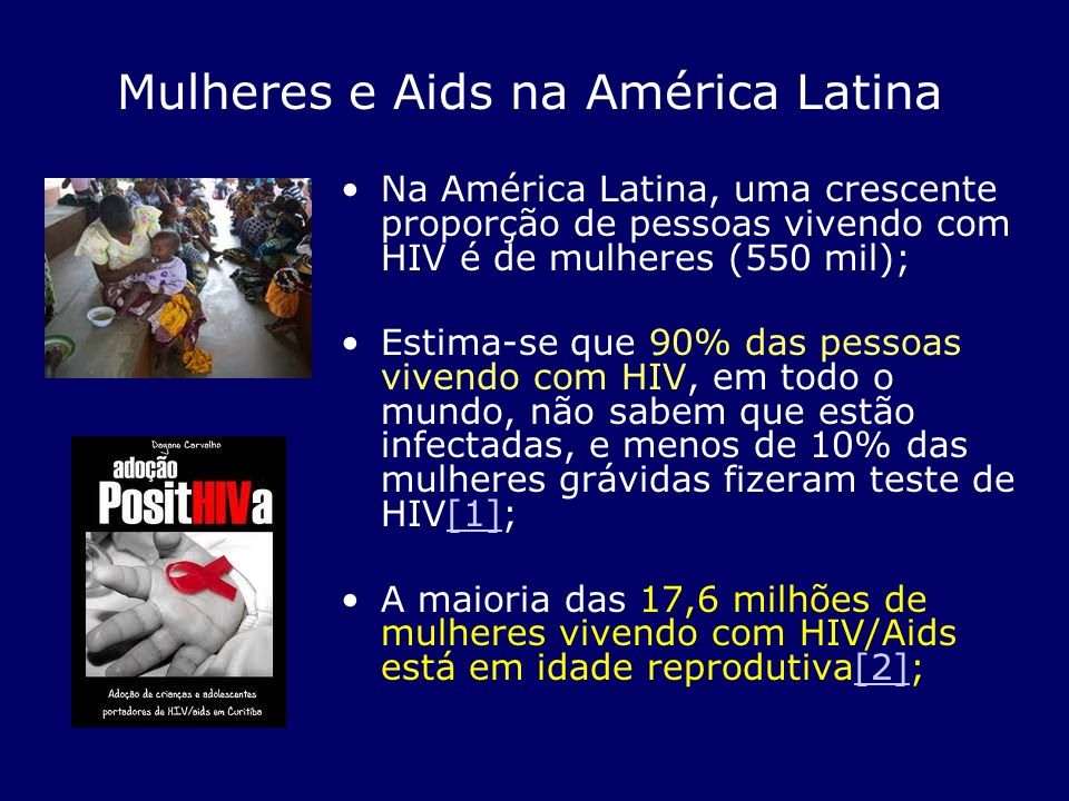 Na América Latina, uma crescente proporção de pessoas vivendo com HIV é de mulheres (550 mil); Estima-se que 90% das pessoas vivendo com HIV, em todo