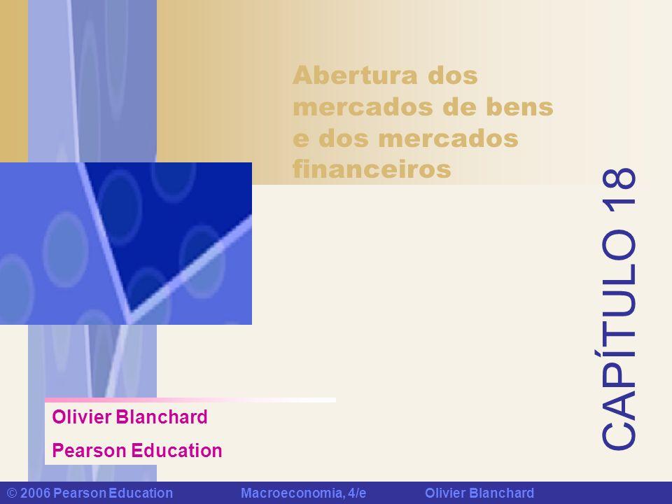 CAPÍTULO 18 © 2006 Pearson Education Macroeconomia, 4/e Olivier Blanchard Abertura dos mercados de bens e dos mercados financeiros Olivier Blanchard P