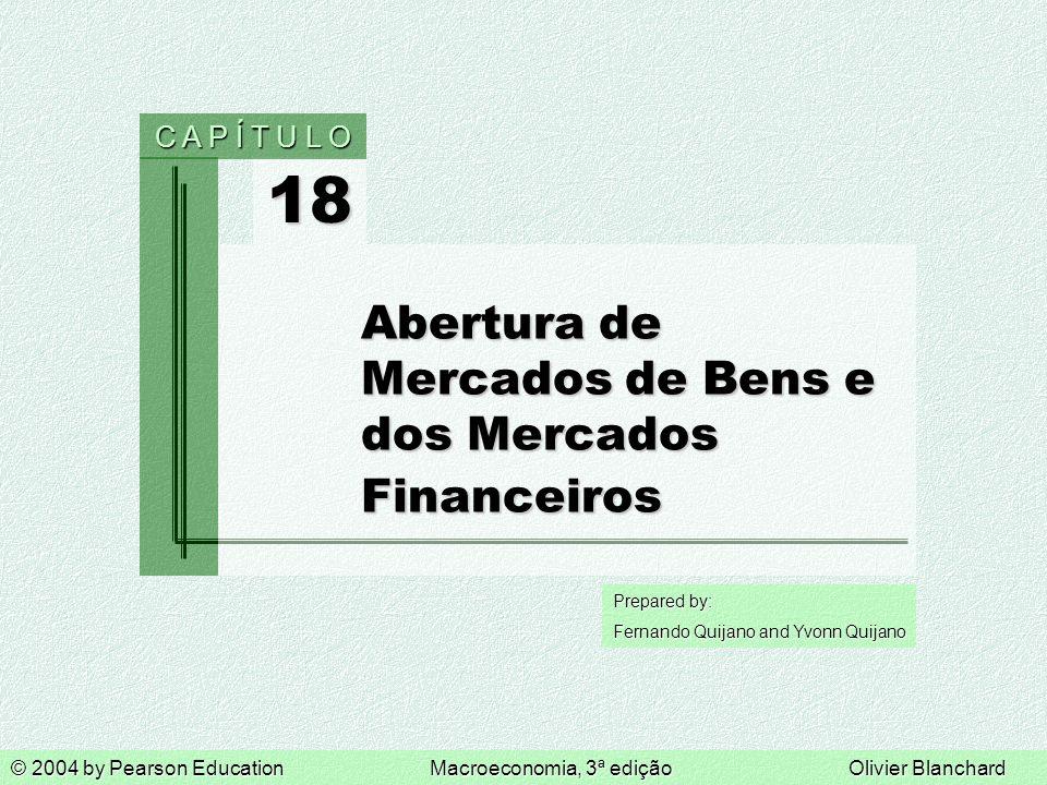 Prepared by: Fernando Quijano and Yvonn Quijano 18 C A P Í T U L O © 2004 by Pearson EducationMacroeconomia, 3ª ediçãoOlivier Blanchard Abertura de Mercados de Bens e dos Mercados Financeiros
