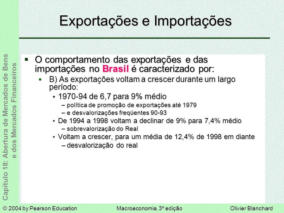 © 2004 by Pearson EducationMacroeconomia, 3ª ediçãoOlivier Blanchard Capítulo 18: Abertura de Mercados de Bens e dos Mercados Financeiros Exportações e Importações O comportamento das exportações e das importações no Brasil é caracterizado por: O comportamento das exportações e das importações no Brasil é caracterizado por: B) As exportações voltam a crescer durante um largo período: B) As exportações voltam a crescer durante um largo período: 1970-94 de 6,7 para 9% médio 1970-94 de 6,7 para 9% médio –política de promoção de exportações até 1979 –e desvalorizações freqüentes 90-93 De 1994 a 1998 voltam a declinar de 9% para 7,4% médio De 1994 a 1998 voltam a declinar de 9% para 7,4% médio –sobrevalorização do Real Voltam a crescer, para um média de 12,4% de 1998 em diante Voltam a crescer, para um média de 12,4% de 1998 em diante –desvalorização do real