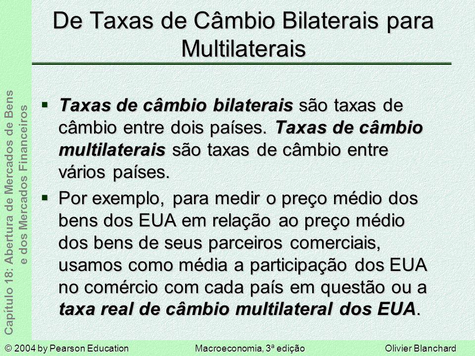 © 2004 by Pearson EducationMacroeconomia, 3ª ediçãoOlivier Blanchard Capítulo 18: Abertura de Mercados de Bens e dos Mercados Financeiros De Taxas de Câmbio Bilaterais para Multilaterais Taxas de câmbio bilaterais são taxas de câmbio entre dois países.