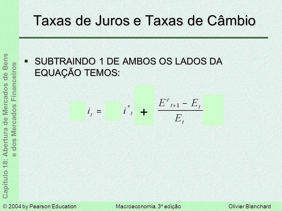 © 2004 by Pearson EducationMacroeconomia, 3ª ediçãoOlivier Blanchard Capítulo 18: Abertura de Mercados de Bens e dos Mercados Financeiros Taxas de Juros e Taxas de Câmbio SUBTRAINDO 1 DE AMBOS OS LADOS DA EQUAÇÃO TEMOS: SUBTRAINDO 1 DE AMBOS OS LADOS DA EQUAÇÃO TEMOS: +