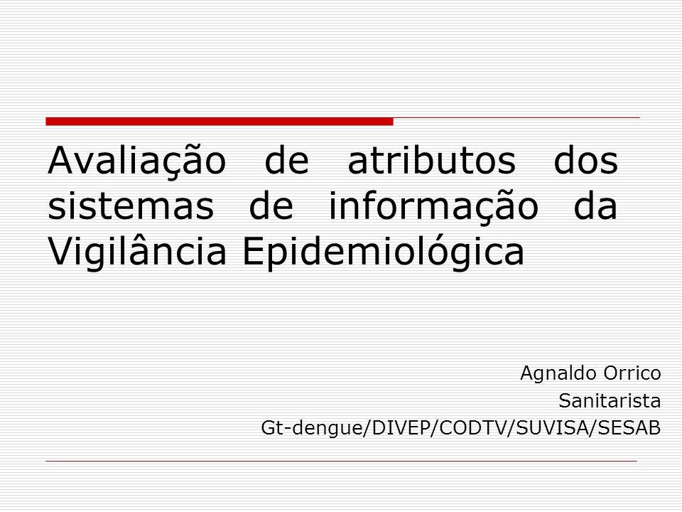 Avaliação de atributos dos sistemas de informação da Vigilância Epidemiológica Agnaldo Orrico Sanitarista Gt-dengue/DIVEP/CODTV/SUVISA/SESAB