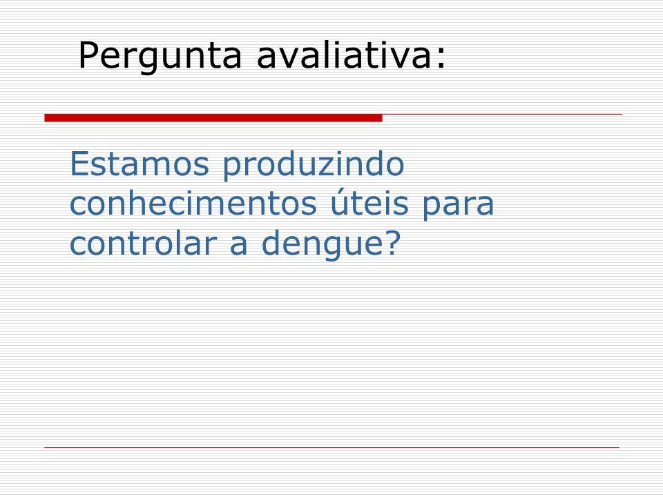 Pergunta avaliativa: Estamos produzindo conhecimentos úteis para controlar a dengue?