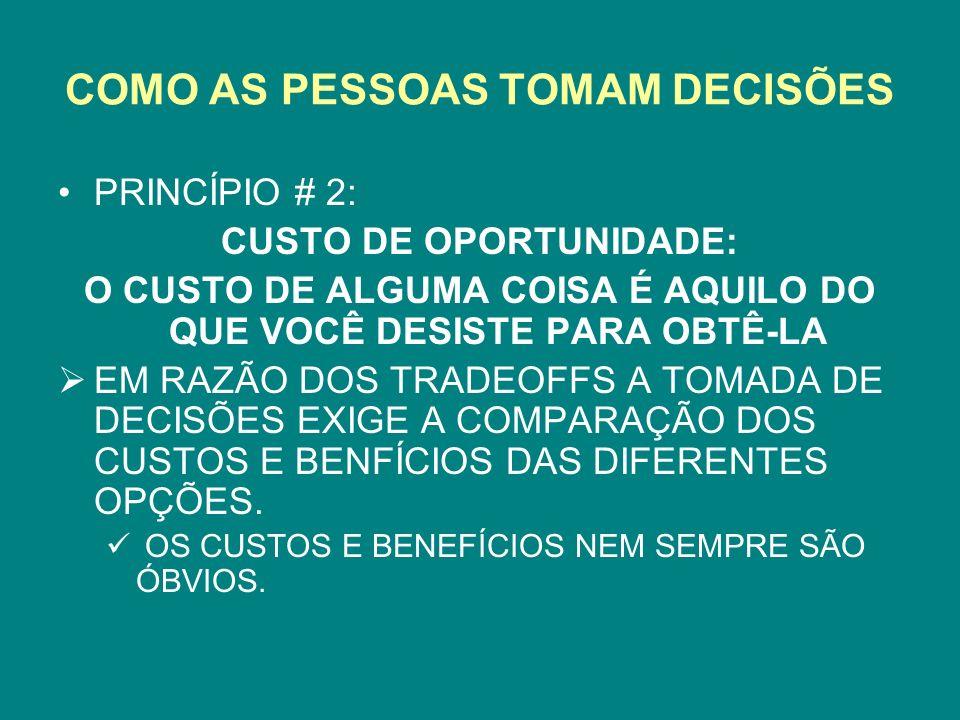 COMO AS PESSOAS TOMAM DECISÕES PRINCÍPIO # 2: CUSTO DE OPORTUNIDADE: O CUSTO DE ALGUMA COISA É AQUILO DO QUE VOCÊ DESISTE PARA OBTÊ-LA EM RAZÃO DOS TRADEOFFS A TOMADA DE DECISÕES EXIGE A COMPARAÇÃO DOS CUSTOS E BENFÍCIOS DAS DIFERENTES OPÇÕES.