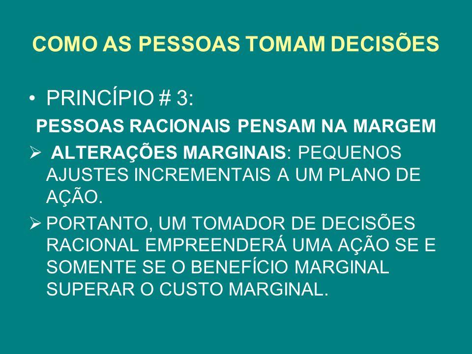 COMO AS PESSOAS TOMAM DECISÕES PRINCÍPIO # 3: PESSOAS RACIONAIS PENSAM NA MARGEM ALTERAÇÕES MARGINAIS: PEQUENOS AJUSTES INCREMENTAIS A UM PLANO DE AÇÃO.