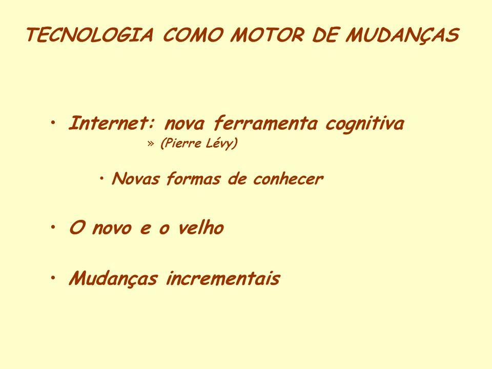 TECNOLOGIA COMO MOTOR DE MUDANÇAS Internet: nova ferramenta cognitiva »(Pierre Lévy) Novas formas de conhecer O novo e o velho Mudanças incrementais