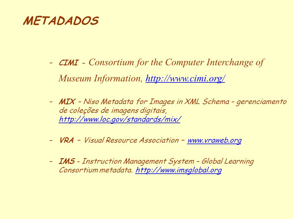 METADADOS –CIMI - Consortium for the Computer Interchange of Museum Information, http://www.cimi.org/http://www.cimi.org/ –MIX – Niso Metadata for Ima