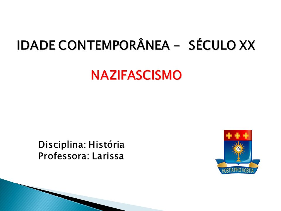 Disciplina: História Professora: Larissa IDADE CONTEMPORÂNEA - SÉCULO XX NAZIFASCISMO