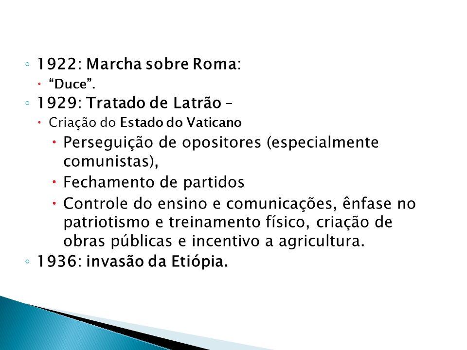 1922: Marcha sobre Roma: Duce. 1929: Tratado de Latrão – Criação do Estado do Vaticano Perseguição de opositores (especialmente comunistas), Fechament