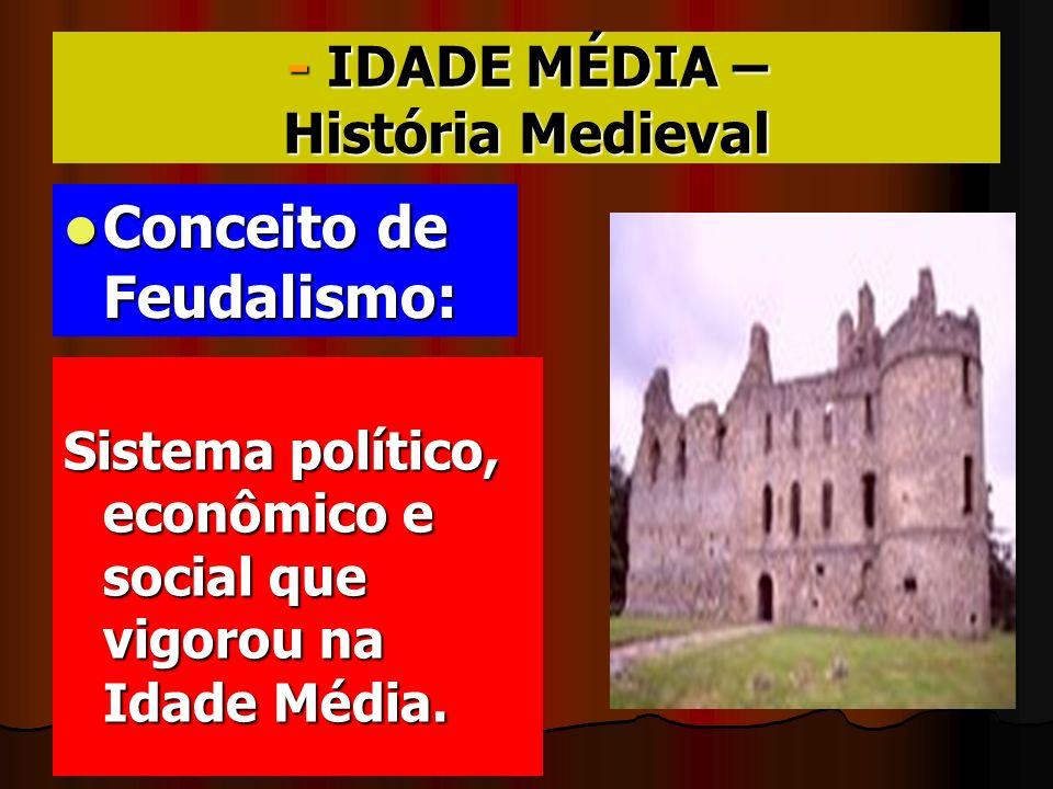 - IDADE MÉDIA – História Medieval Conceito de Feudalismo: Conceito de Feudalismo: Sistema político, econômico e social que vigorou na Idade Média.