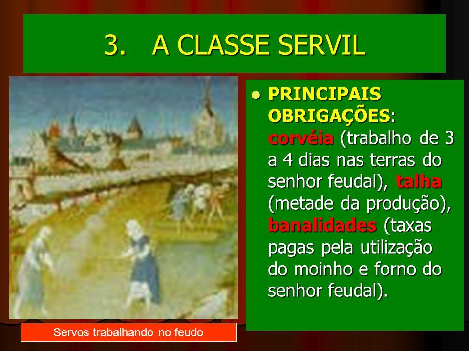 3. A CLASSE SERVIL PRINCIPAIS OBRIGAÇÕES: corvéia (trabalho de 3 a 4 dias nas terras do senhor feudal), talha (metade da produção), banalidades (taxas