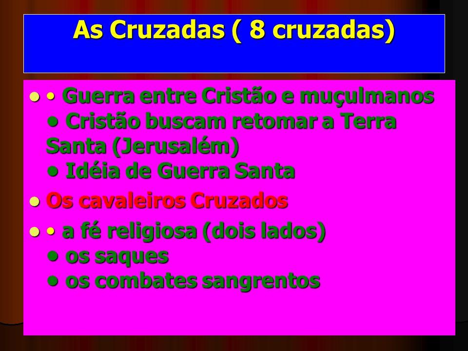 As Cruzadas ( 8 cruzadas) Guerra entre Cristão e muçulmanos Cristão buscam retomar a Terra Santa (Jerusalém) Idéia de Guerra Santa Guerra entre Cristã