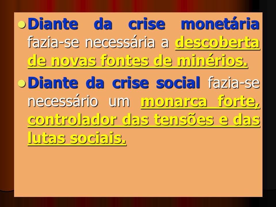 Diante da crise monetária fazia-se necessária a descoberta de novas fontes de minérios. Diante da crise social fazia-se necessário um monarca forte, c