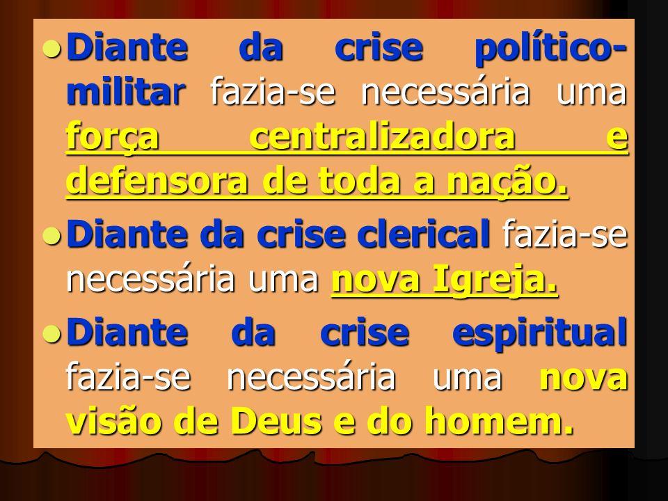 Diante da crise político- militar fazia-se necessária uma força centralizadora e defensora de toda a nação. Diante da crise clerical fazia-se necessár