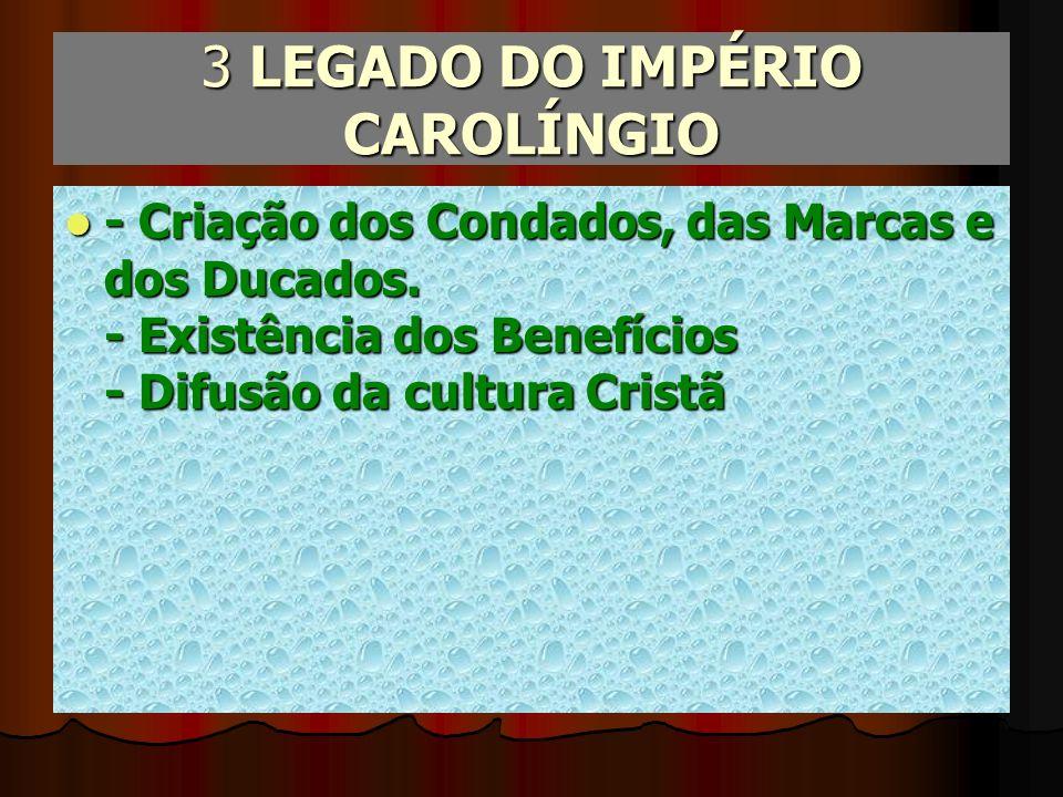 3 LEGADO DO IMPÉRIO CAROLÍNGIO - Criação dos Condados, das Marcas e dos Ducados. - Existência dos Benefícios - Difusão da cultura Cristã - Criação dos