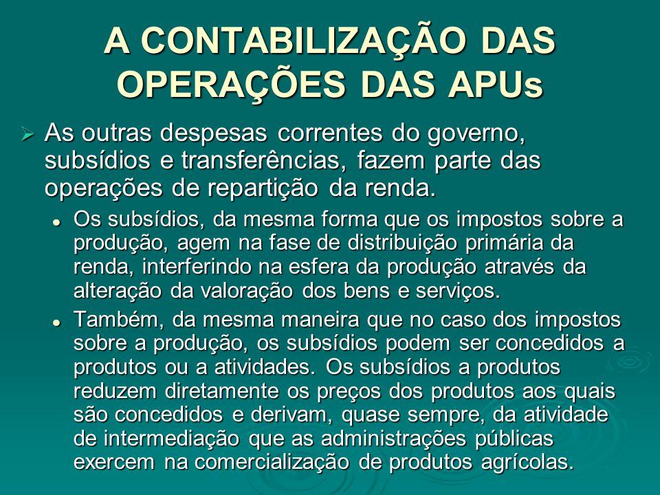 A CONTABILIZAÇÃO DAS OPERAÇÕES DAS APUs As outras despesas correntes do governo, subsídios e transferências, fazem parte das operações de repartição da renda.