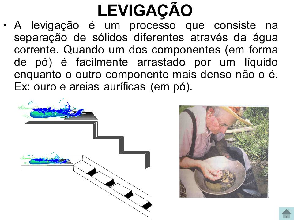 LEVIGAÇÃO A levigação é um processo que consiste na separação de sólidos diferentes através da água corrente. Quando um dos componentes (em forma de p