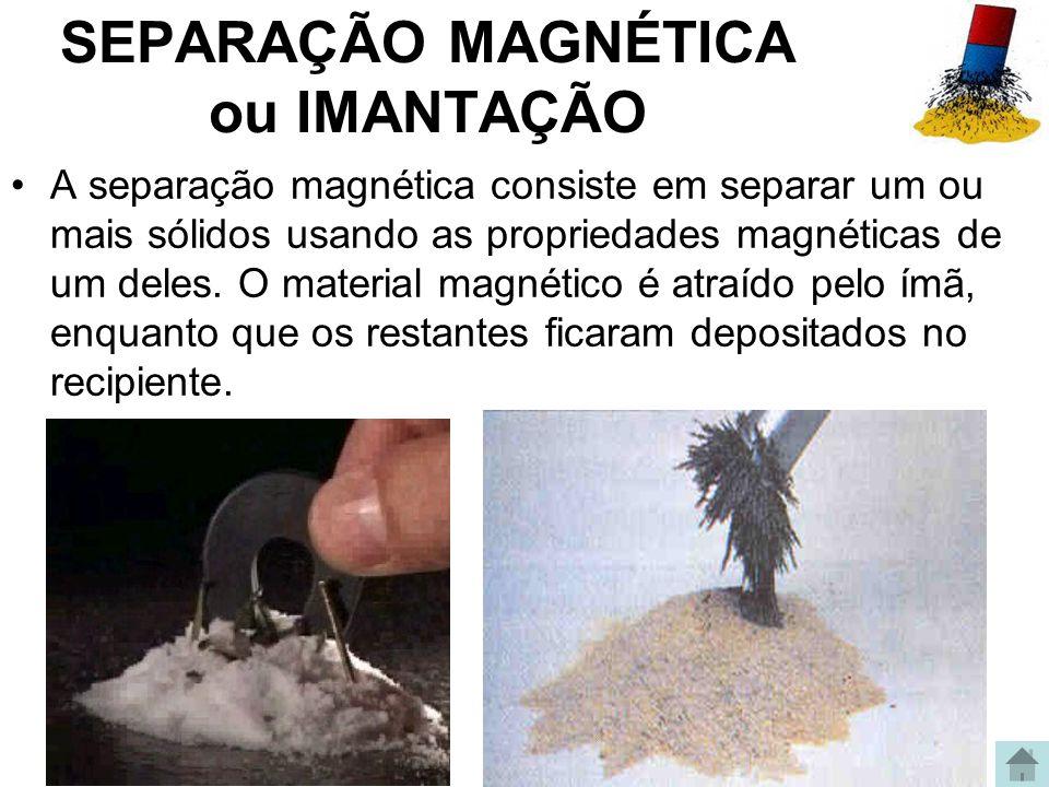 SEPARAÇÃO MAGNÉTICA ou IMANTAÇÃO A separação magnética consiste em separar um ou mais sólidos usando as propriedades magnéticas de um deles. O materia