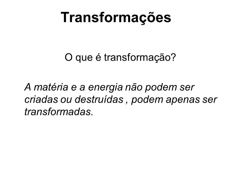 Transformações O que é transformação? A matéria e a energia não podem ser criadas ou destruídas, podem apenas ser transformadas.