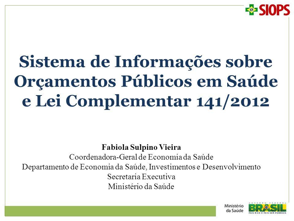 Sistema de Informações sobre Orçamentos Públicos em Saúde e Lei Complementar 141/2012 Fabiola Sulpino Vieira Coordenadora-Geral de Economia da Saúde D