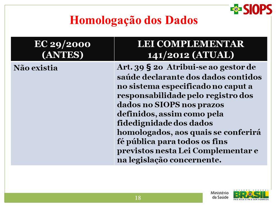 18 Homologação dos Dados EC 29/2000 (ANTES) LEI COMPLEMENTAR 141/2012 (ATUAL) Não existiaArt. 39 § 2o Atribui-se ao gestor de saúde declarante dos dad