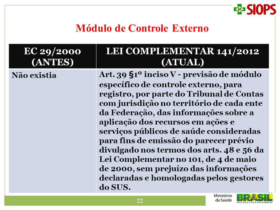 22 Módulo de Controle Externo EC 29/2000 (ANTES) LEI COMPLEMENTAR 141/2012 (ATUAL) Não existiaArt. 39 §1º inciso V - previsão de módulo específico de