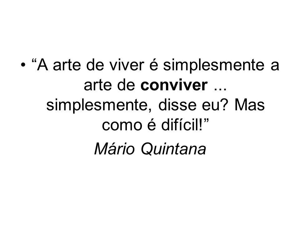 A arte de viver é simplesmente a arte de conviver... simplesmente, disse eu? Mas como é difícil! Mário Quintana