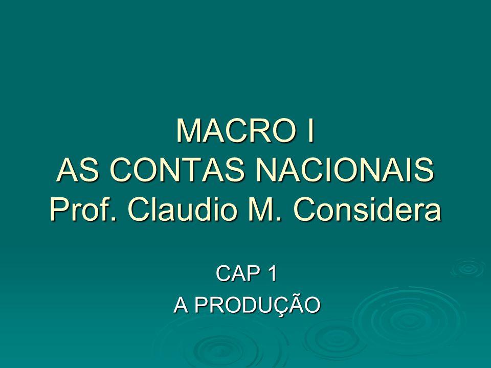 MACRO I AS CONTAS NACIONAIS Prof. Claudio M. Considera CAP 1 A PRODUÇÃO