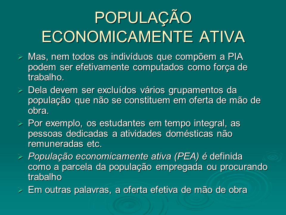 POPULAÇÃO ECONOMICAMENTE ATIVA Mas, nem todos os indivíduos que compõem a PIA podem ser efetivamente computados como força de trabalho. Mas, nem todos