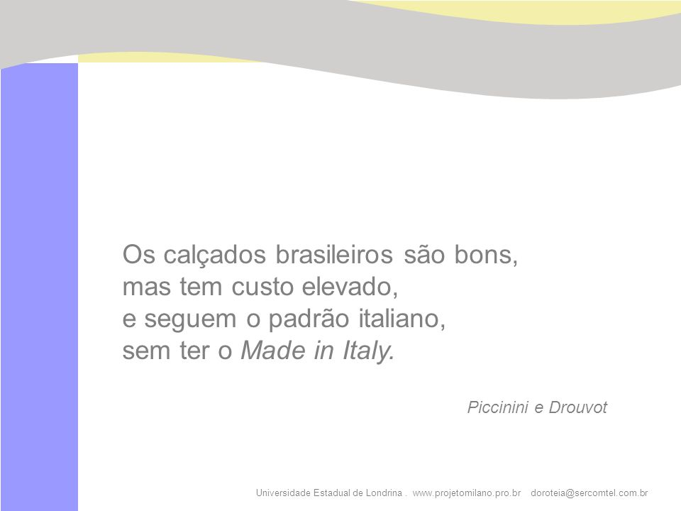 Universidade Estadual de Londrina. www.projetomilano.pro.br doroteia@sercomtel.com.br Os calçados brasileiros são bons, mas tem custo elevado, e segue
