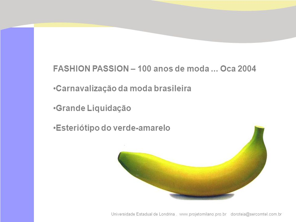 Universidade Estadual de Londrina. www.projetomilano.pro.br doroteia@sercomtel.com.br FASHION PASSION – 100 anos de moda... Oca 2004 Carnavalização da