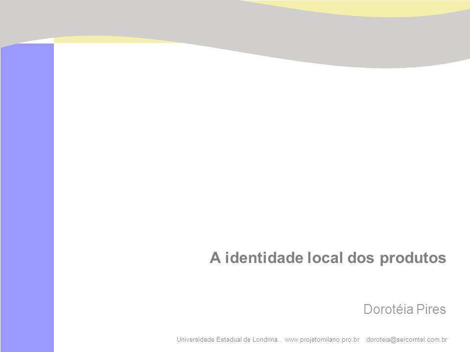 Universidade Estadual de Londrina. www.projetomilano.pro.br doroteia@sercomtel.com.br A identidade local dos produtos Dorotéia Pires