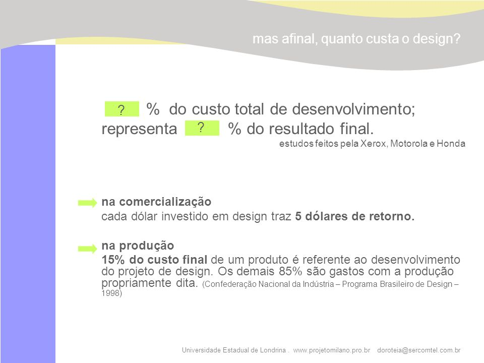 Universidade Estadual de Londrina. www.projetomilano.pro.br doroteia@sercomtel.com.br mas afinal, quanto custa o design? % do custo total de desenvolv