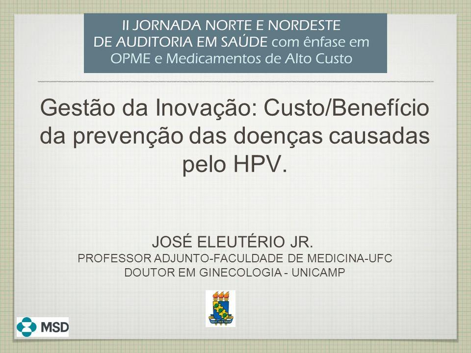 Gestão da Inovação: Custo/Benefício da prevenção das doenças causadas pelo HPV. JOSÉ ELEUTÉRIO JR. PROFESSOR ADJUNTO-FACULDADE DE MEDICINA-UFC DOUTOR