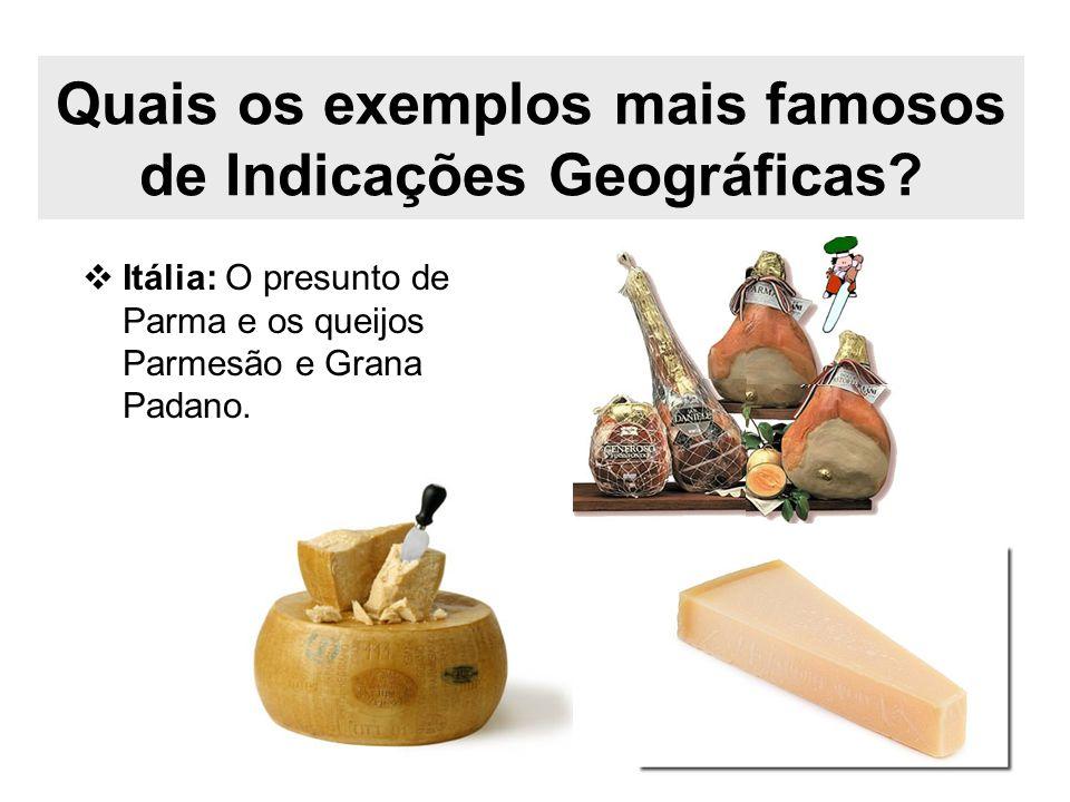 Quais os exemplos mais famosos de Indicações Geográficas? Itália: O presunto de Parma e os queijos Parmesão e Grana Padano.