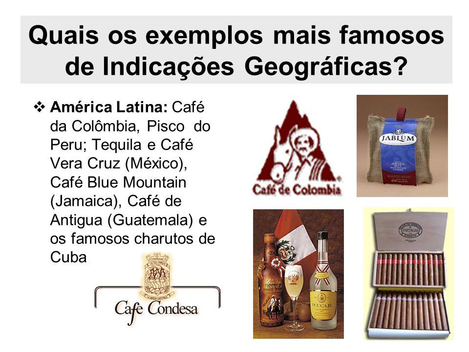 Quais os exemplos mais famosos de Indicações Geográficas? América Latina: Café da Colômbia, Pisco do Peru; Tequila e Café Vera Cruz (México), Café Blu