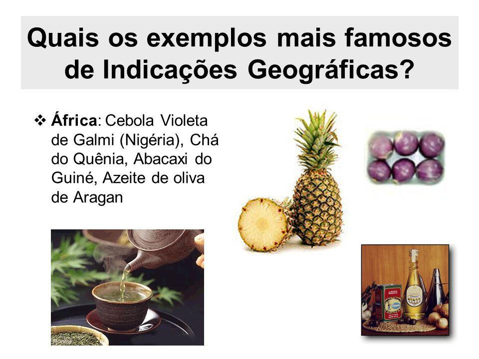 Quais os exemplos mais famosos de Indicações Geográficas? África: Cebola Violeta de Galmi (Nigéria), Chá do Quênia, Abacaxi do Guiné, Azeite de oliva