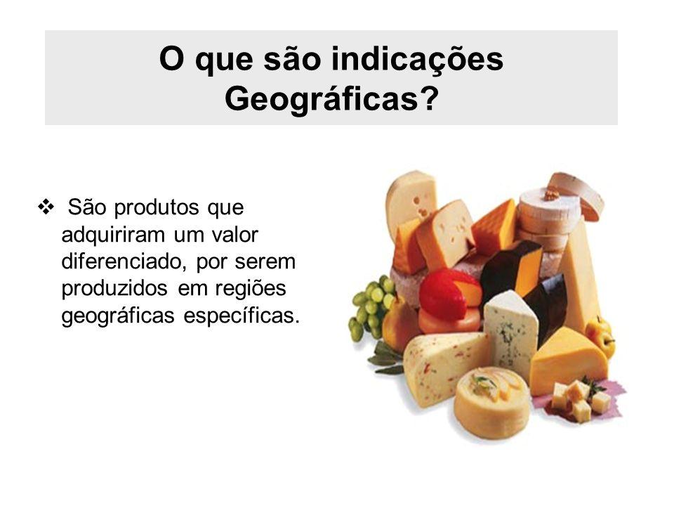 O que são indicações Geográficas? São produtos que adquiriram um valor diferenciado, por serem produzidos em regiões geográficas específicas.