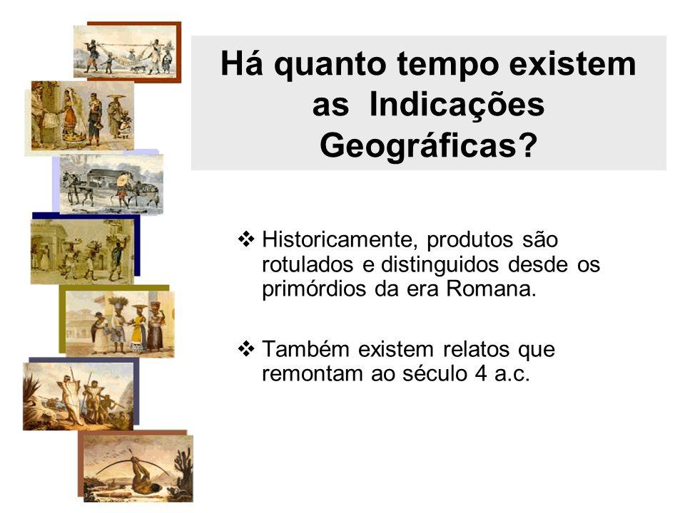 Há quanto tempo existem as Indicações Geográficas? Historicamente, produtos são rotulados e distinguidos desde os primórdios da era Romana. Também exi