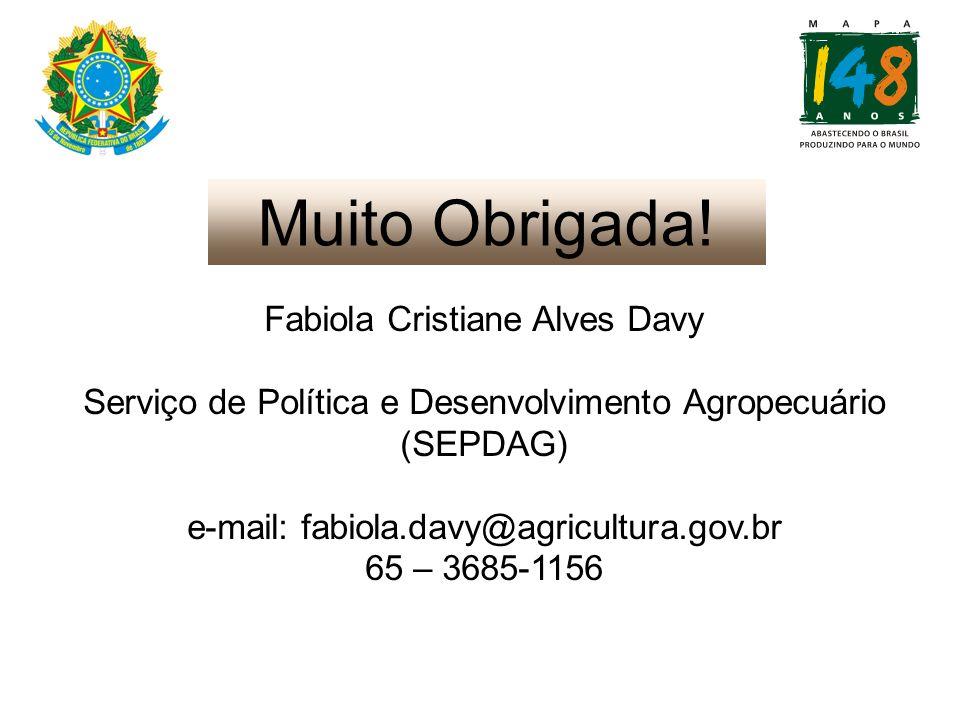 Muito Obrigada! Fabiola Cristiane Alves Davy Serviço de Política e Desenvolvimento Agropecuário (SEPDAG) e-mail: fabiola.davy@agricultura.gov.br 65 –