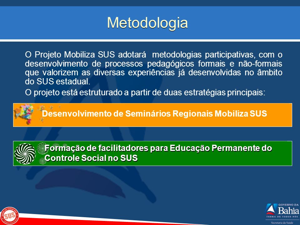 Metodologia O Projeto Mobiliza SUS adotará metodologias participativas, com o desenvolvimento de processos pedagógicos formais e não-formais que valor