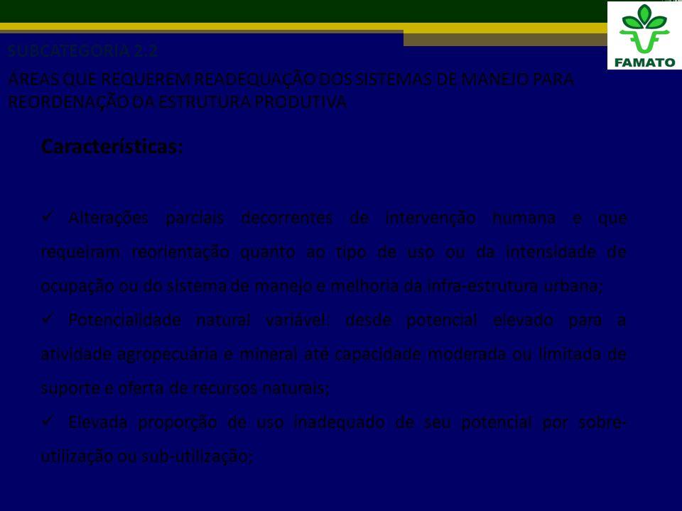 Características: Alterações parciais decorrentes de intervenção humana e que requeiram reorientação quanto ao tipo de uso ou da intensidade de ocupação ou do sistema de manejo e melhoria da infra-estrutura urbana; Potencialidade natural variável: desde potencial elevado para a atividade agropecuária e mineral até capacidade moderada ou limitada de suporte e oferta de recursos naturais; Elevada proporção de uso inadequado de seu potencial por sobre- utilização ou sub-utilização; SUBCATEGORIA 2.2 ÁREAS QUE REQUEREM READEQUAÇÃO DOS SISTEMAS DE MANEJO PARA REORDENAÇÃO DA ESTRUTURA PRODUTIVA
