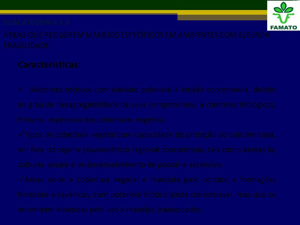 SUBCATEGORIA 3.3 ÁREAS QUE REQUEREM MANEJOS ESPECÍFICOS EM AMBIENTES COM ELEVADA FRAGILIDADE Características: Substrato rochoso com elevado potencial à erosão concentrada, devido ao grau de desagregabilidade de seus componentes, à controles litológicos, fraturas, espessura das coberturas vegetais; Tipos de cobertura vegetal com capacidade de proteção do solo limitada, em face do regime pluviométrico regional concentrado, tais como áereas de culturas anuais e de desenvolvimento de pecuária extensiva; Áreas onde a cobertura vegetal é marcada pelo contato e formações florestais e savânicas, com potencial biótico ainda considerável, mas que se encontram alteradas pelo uso e manejos inadequados.