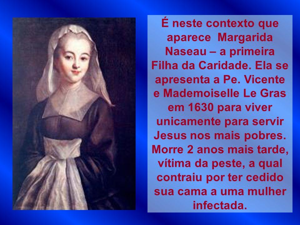 É neste contexto que aparece Margarida Naseau – a primeira Filha da Caridade. Ela se apresenta a Pe. Vicente e Mademoiselle Le Gras em 1630 para viver