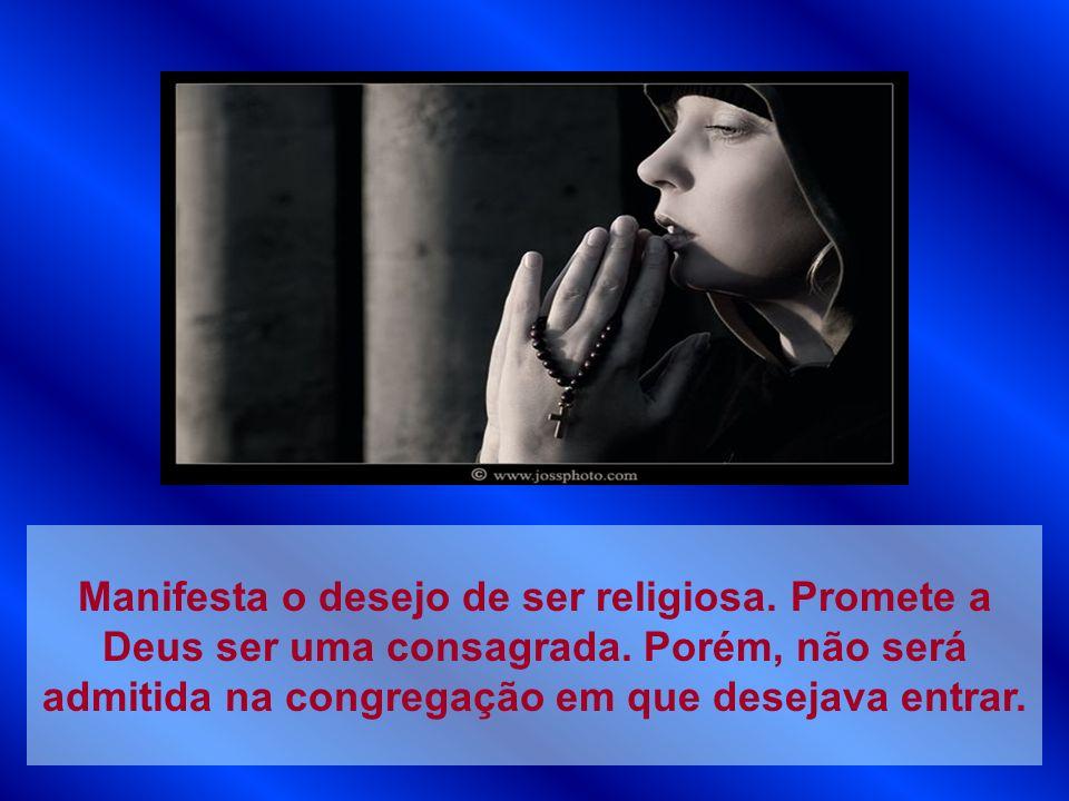 Manifesta o desejo de ser religiosa. Promete a Deus ser uma consagrada. Porém, não será admitida na congregação em que desejava entrar.