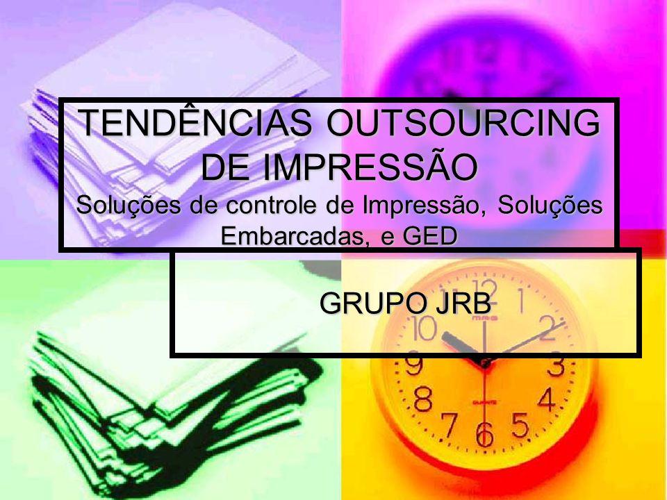 TENDÊNCIAS OUTSOURCING DE IMPRESSÃO Soluções de controle de Impressão, Soluções Embarcadas, e GED GRUPO JRB