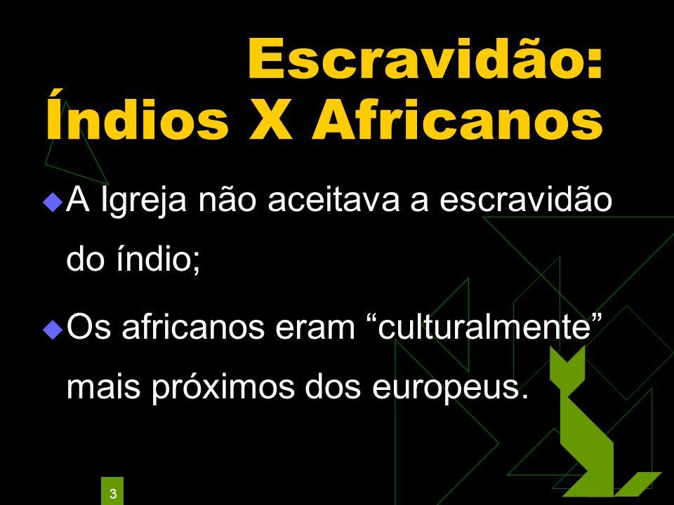 3 Escravidão: Índios X Africanos A Igreja não aceitava a escravidão do índio; Os africanos eram culturalmente mais próximos dos europeus.