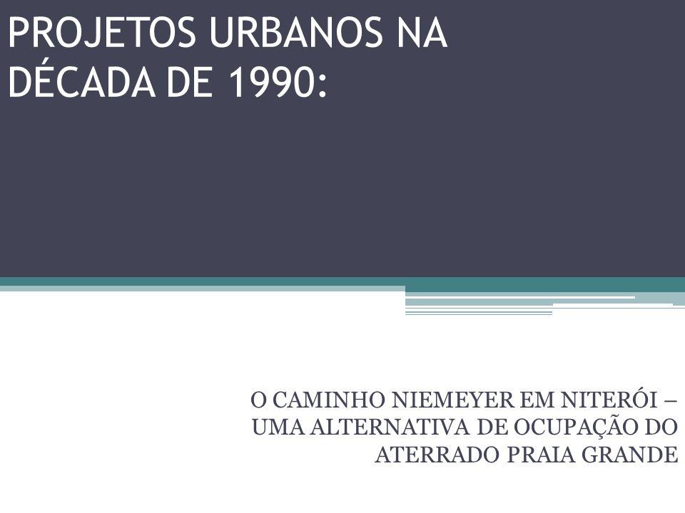 PROJETOS URBANOS NA DÉCADA DE 1990: O CAMINHO NIEMEYER EM NITERÓI – UMA ALTERNATIVA DE OCUPAÇÃO DO ATERRADO PRAIA GRANDE