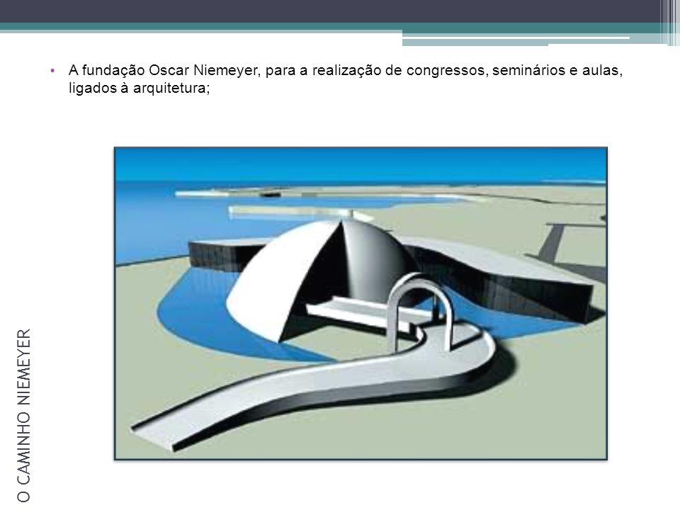 A fundação Oscar Niemeyer, para a realização de congressos, seminários e aulas, ligados à arquitetura; O CAMINHO NIEMEYER